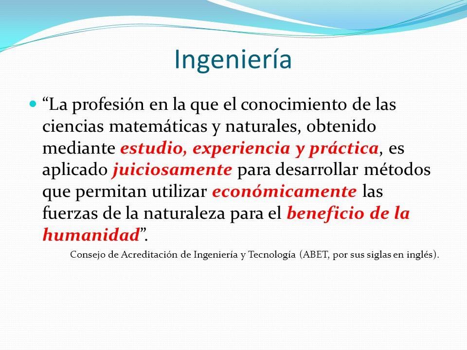 Ingeniería La profesión en la que el conocimiento de las ciencias matemáticas y naturales, obtenido mediante estudio, experiencia y práctica, es aplic