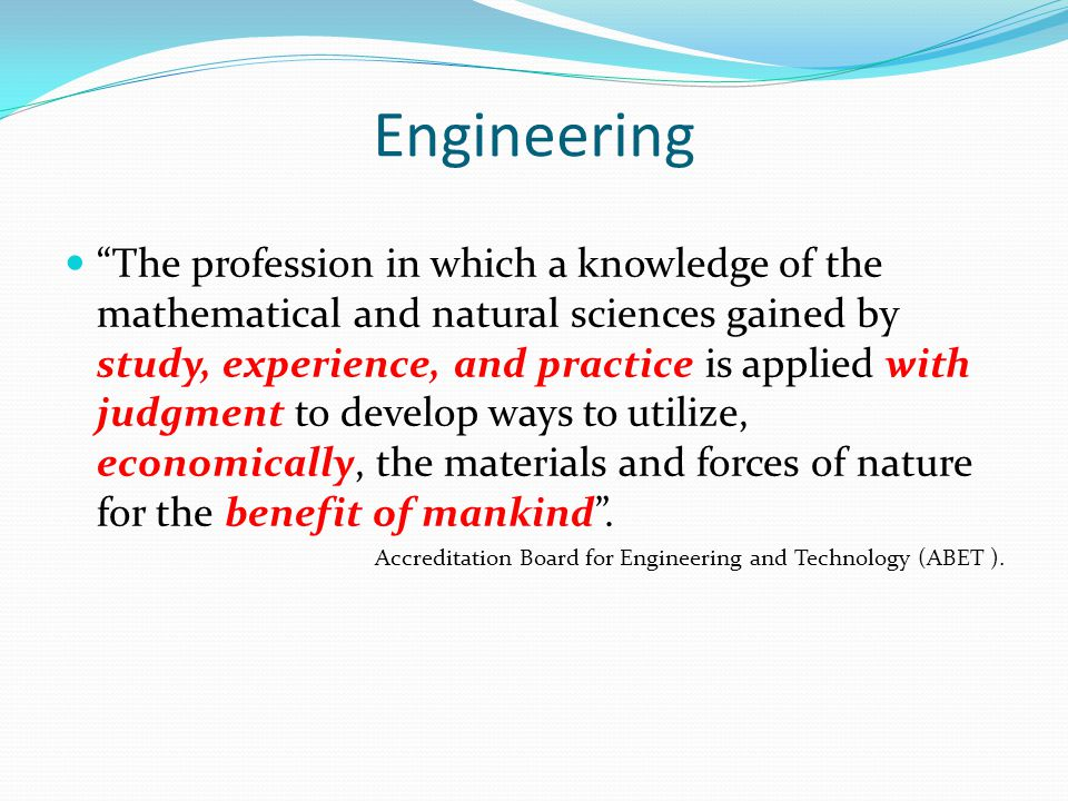 Engineering The profession in which a knowledge of the mathematical and natural sciences gained by study, experience, and practice is applied with jud