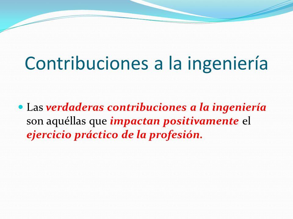 Contribuciones a la ingeniería Las verdaderas contribuciones a la ingeniería son aquéllas que impactan positivamente el ejercicio práctico de la profe
