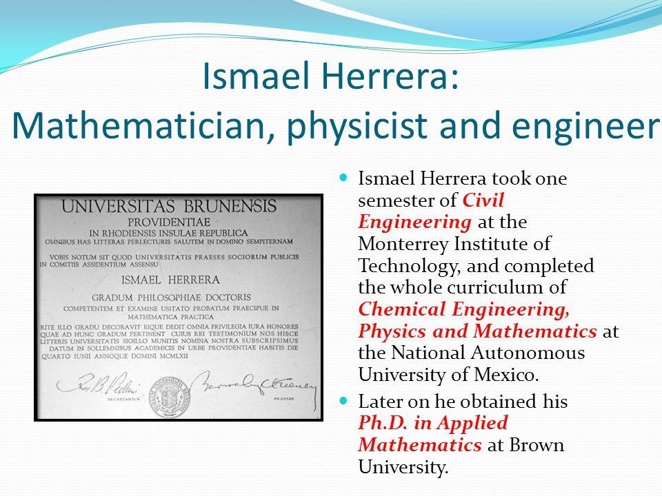 Ismael Herrera: Mathematician, physicist and engineer Ismael Herrera took one semester of Civil Engineering at the Monterrey Institute of Technology,