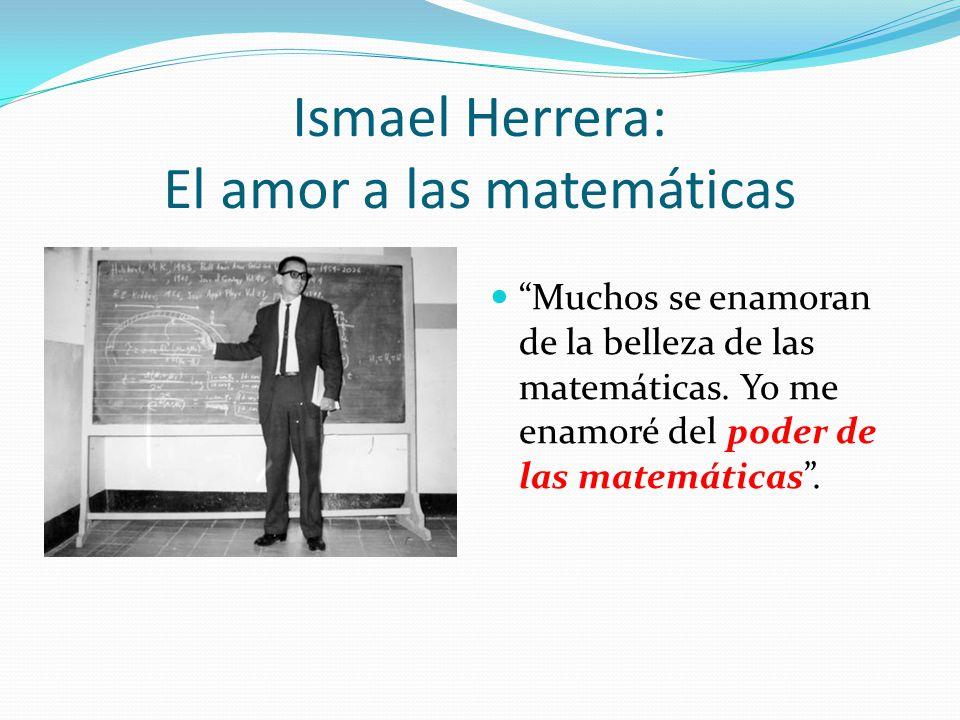 Ismael Herrera: El amor a las matemáticas Muchos se enamoran de la belleza de las matemáticas. Yo me enamoré del poder de las matemáticas.
