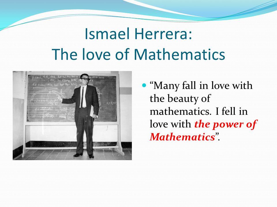 Ismael Herrera: The love of Mathematics Many fall in love with the beauty of mathematics. I fell in love with the power of Mathematics.