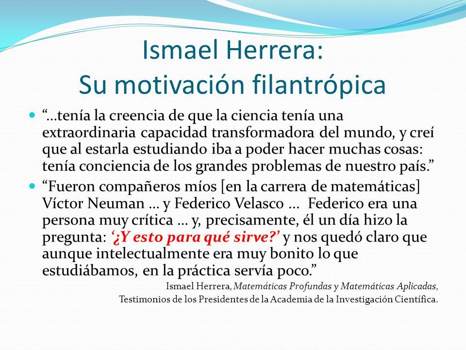 Ismael Herrera: Su motivación filantrópica …tenía la creencia de que la ciencia tenía una extraordinaria capacidad transformadora del mundo, y creí qu