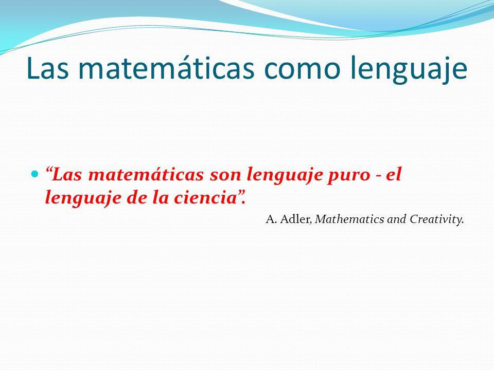 Las matemáticas como lenguaje Las matemáticas son lenguaje puro - el lenguaje de la ciencia. A. Adler, Mathematics and Creativity.