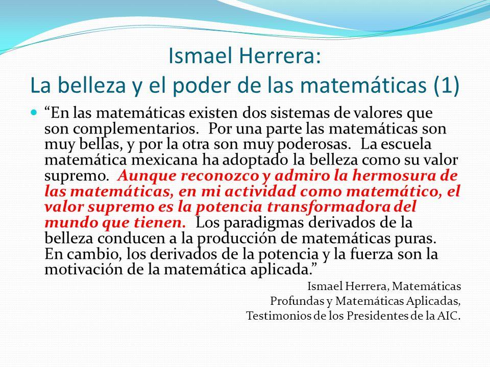 Ismael Herrera: La belleza y el poder de las matemáticas (1) En las matemáticas existen dos sistemas de valores que son complementarios. Por una parte