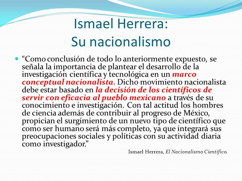 Ismael Herrera: Su nacionalismo Como conclusión de todo lo anteriormente expuesto, se señala la importancia de plantear el desarrollo de la investigac