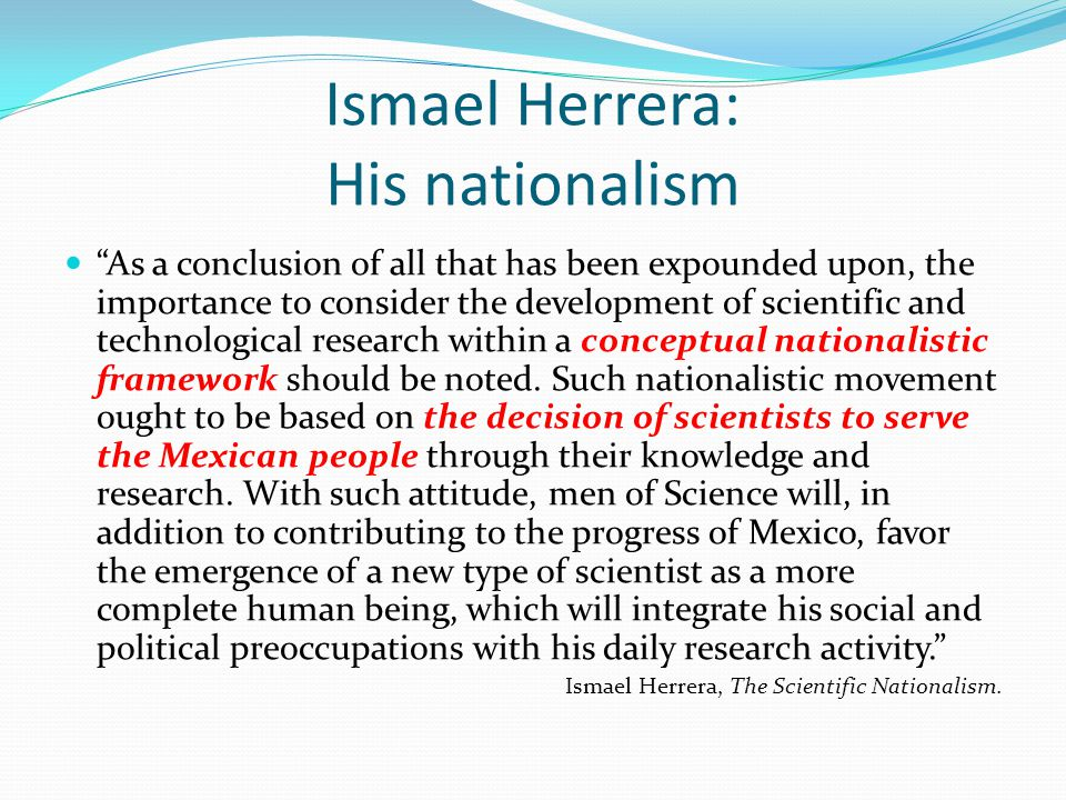 Ismael Herrera: His nationalism As a conclusion of all that has been expounded upon, the importance to consider the development of scientific and tech