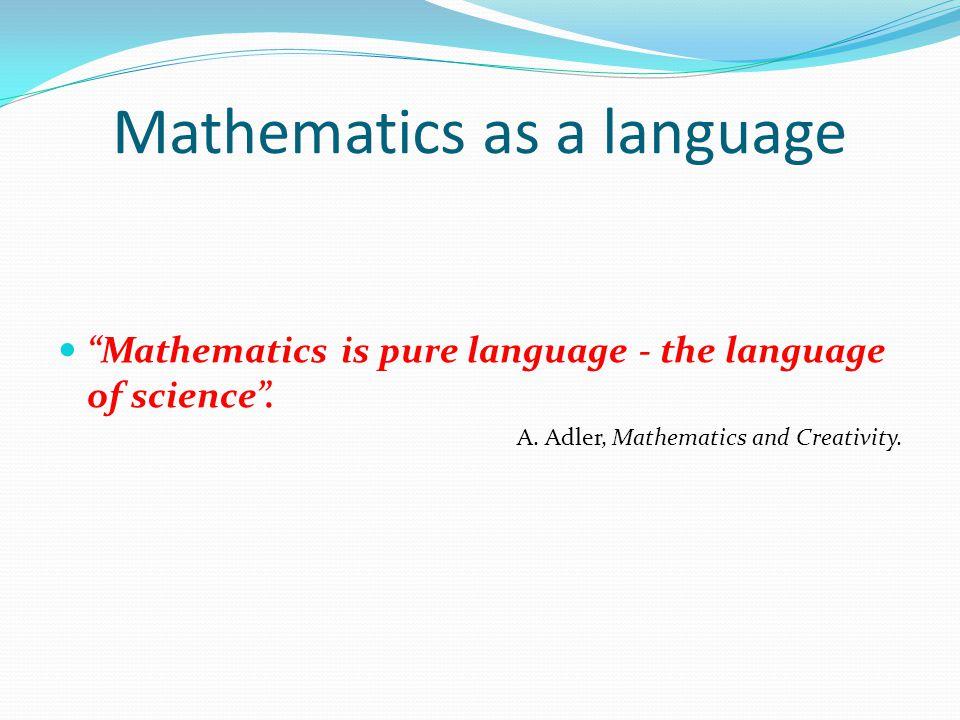 Mathematics as a language Mathematics is pure language - the language of science. A. Adler, Mathematics and Creativity.