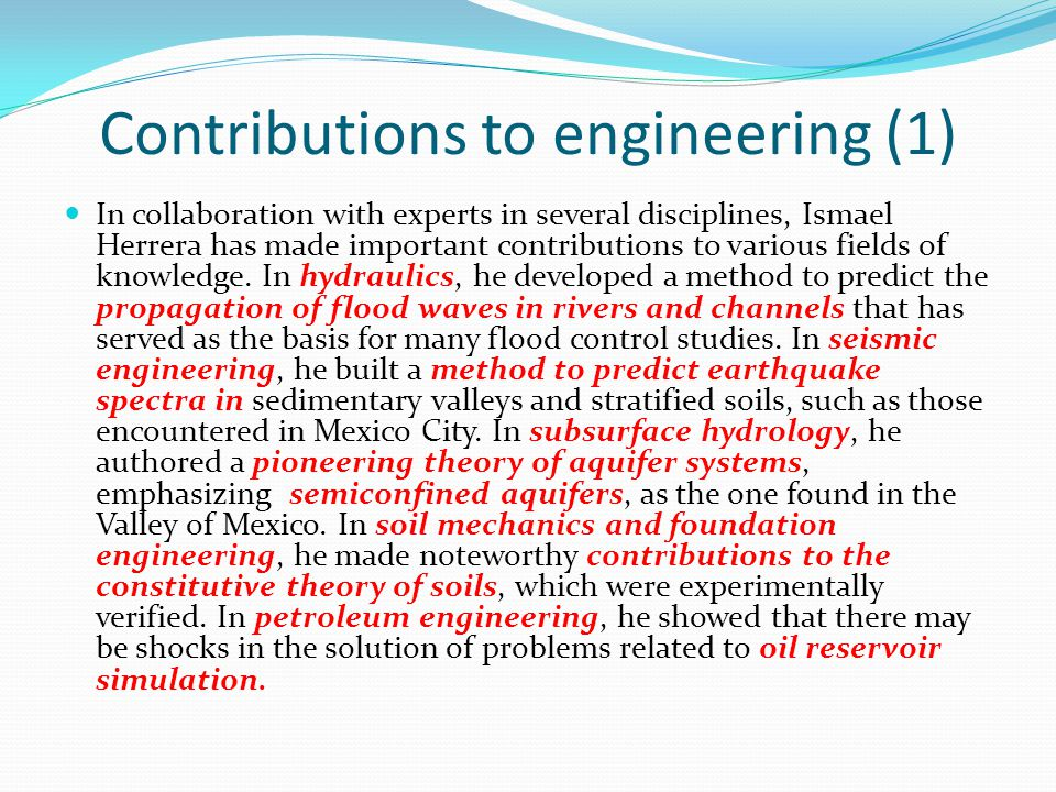 Contributions to engineering (1) In collaboration with experts in several disciplines, Ismael Herrera has made important contributions to various fiel