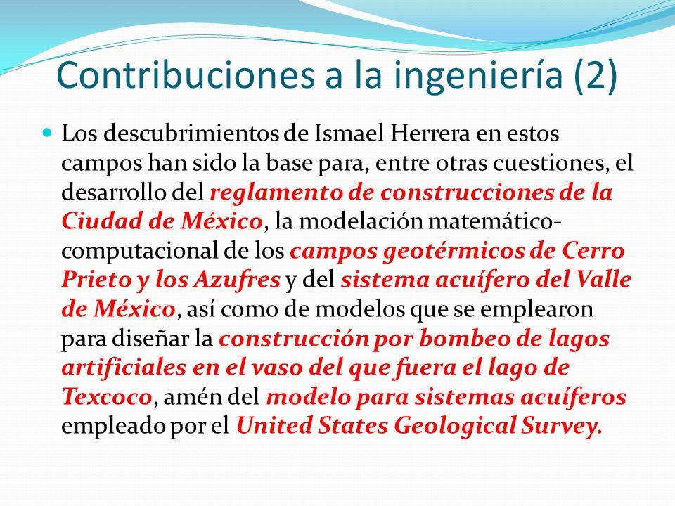 Contribuciones a la ingeniería (2) Los descubrimientos de Ismael Herrera en estos campos han sido la base para, entre otras cuestiones, el desarrollo