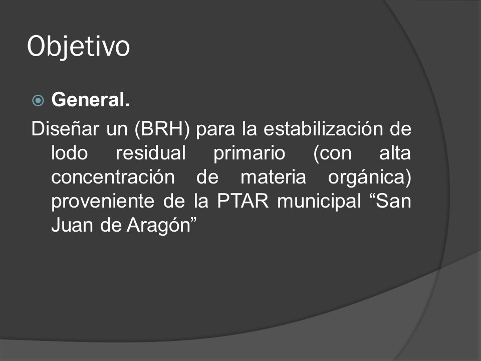 Objetivo General. Diseñar un (BRH) para la estabilización de lodo residual primario (con alta concentración de materia orgánica) proveniente de la PTA