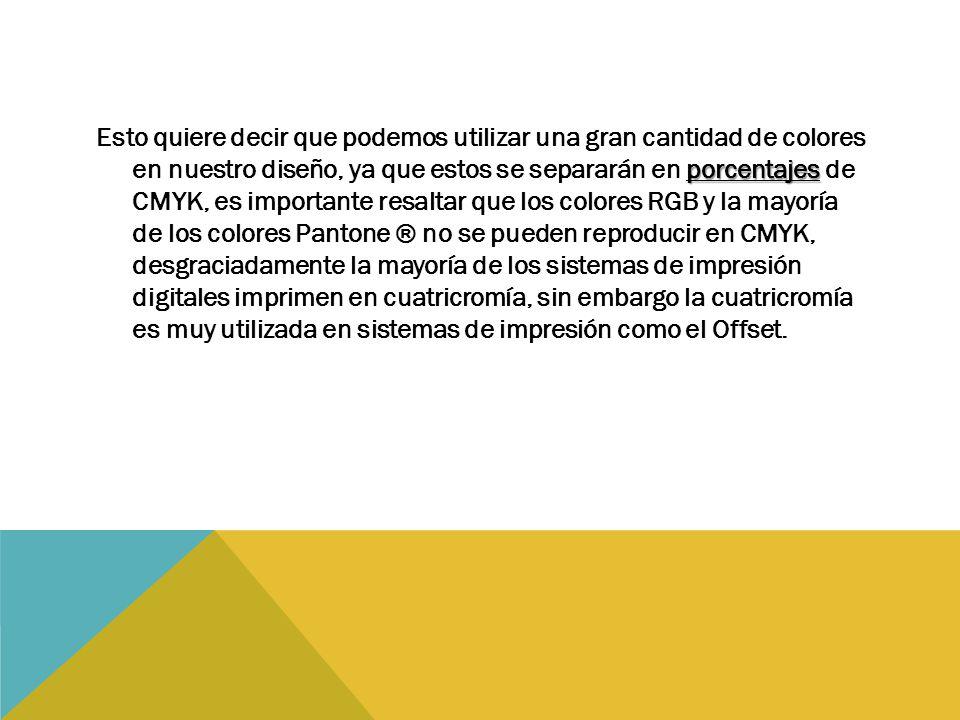porcentajes Esto quiere decir que podemos utilizar una gran cantidad de colores en nuestro diseño, ya que estos se separarán en porcentajes de CMYK, es importante resaltar que los colores RGB y la mayoría de los colores Pantone ® no se pueden reproducir en CMYK, desgraciadamente la mayoría de los sistemas de impresión digitales imprimen en cuatricromía, sin embargo la cuatricromía es muy utilizada en sistemas de impresión como el Offset.