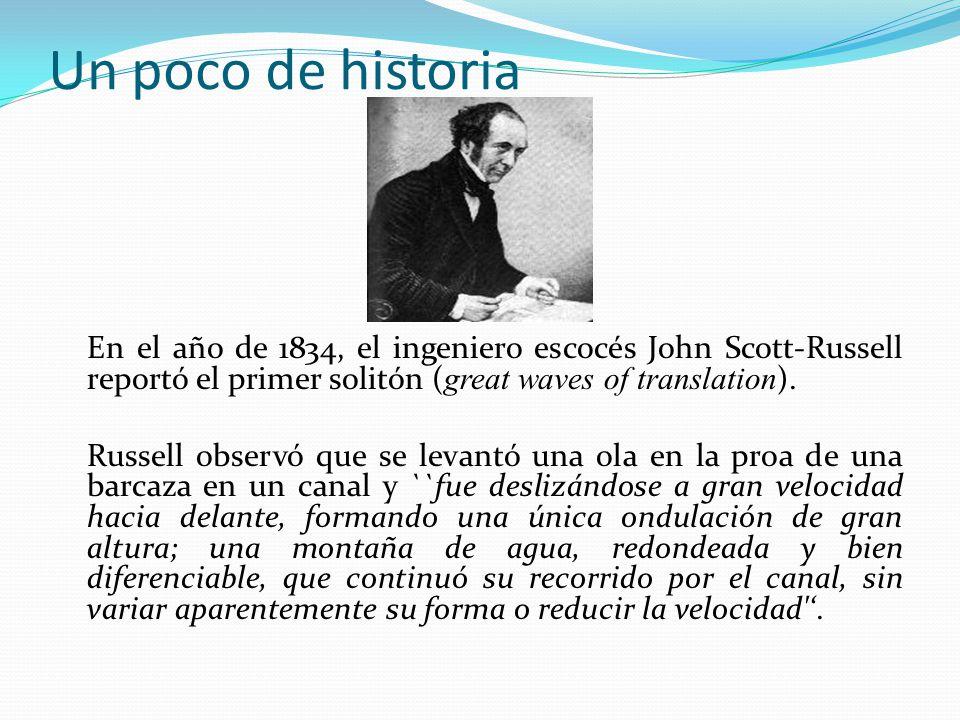 Un poco de historia En el año de 1834, el ingeniero escocés John Scott-Russell reportó el primer solitón ( great waves of translation ).