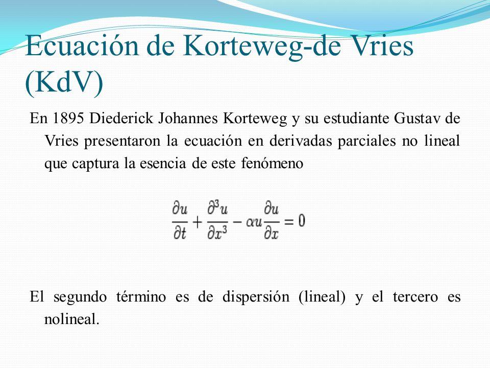 Ecuación de Korteweg-de Vries (KdV) En 1895 Diederick Johannes Korteweg y su estudiante Gustav de Vries presentaron la ecuación en derivadas parciales no lineal que captura la esencia de este fenómeno El segundo término es de dispersión (lineal) y el tercero es nolineal.