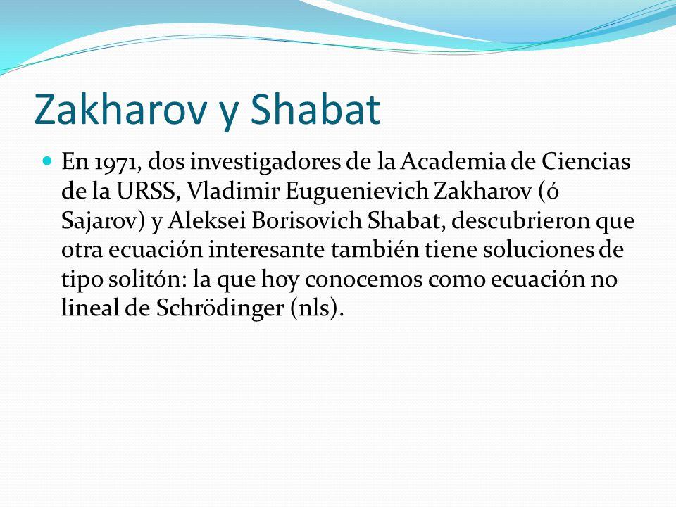 Zakharov y Shabat En 1971, dos investigadores de la Academia de Ciencias de la URSS, Vladimir Euguenievich Zakharov (ó Sajarov) y Aleksei Borisovich Shabat, descubrieron que otra ecuación interesante también tiene soluciones de tipo solitón: la que hoy conocemos como ecuación no lineal de Schrödinger (nls).
