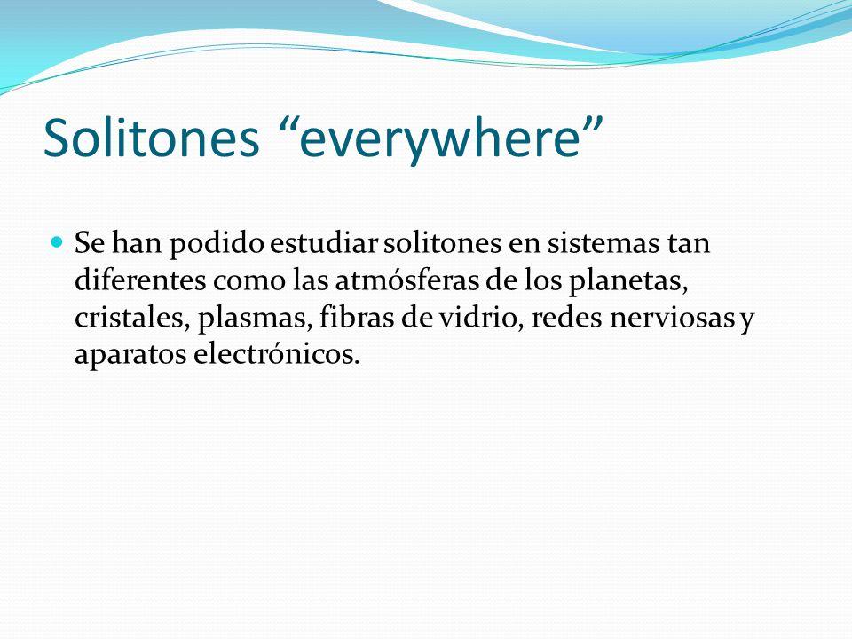 Solitones everywhere Se han podido estudiar solitones en sistemas tan diferentes como las atmósferas de los planetas, cristales, plasmas, fibras de vidrio, redes nerviosas y aparatos electrónicos.