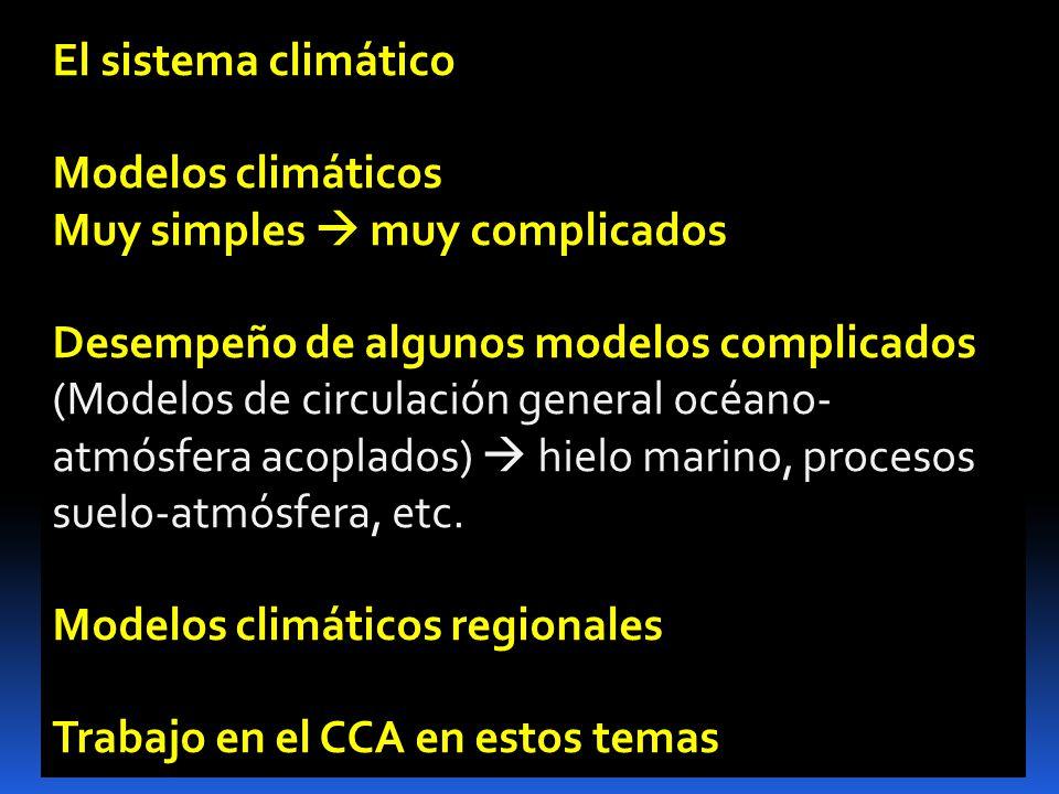 El sistema climático Modelos climáticos Muy simples muy complicados Desempeño de algunos modelos complicados (Modelos de circulación general océano- atmósfera acoplados) hielo marino, procesos suelo-atmósfera, etc.