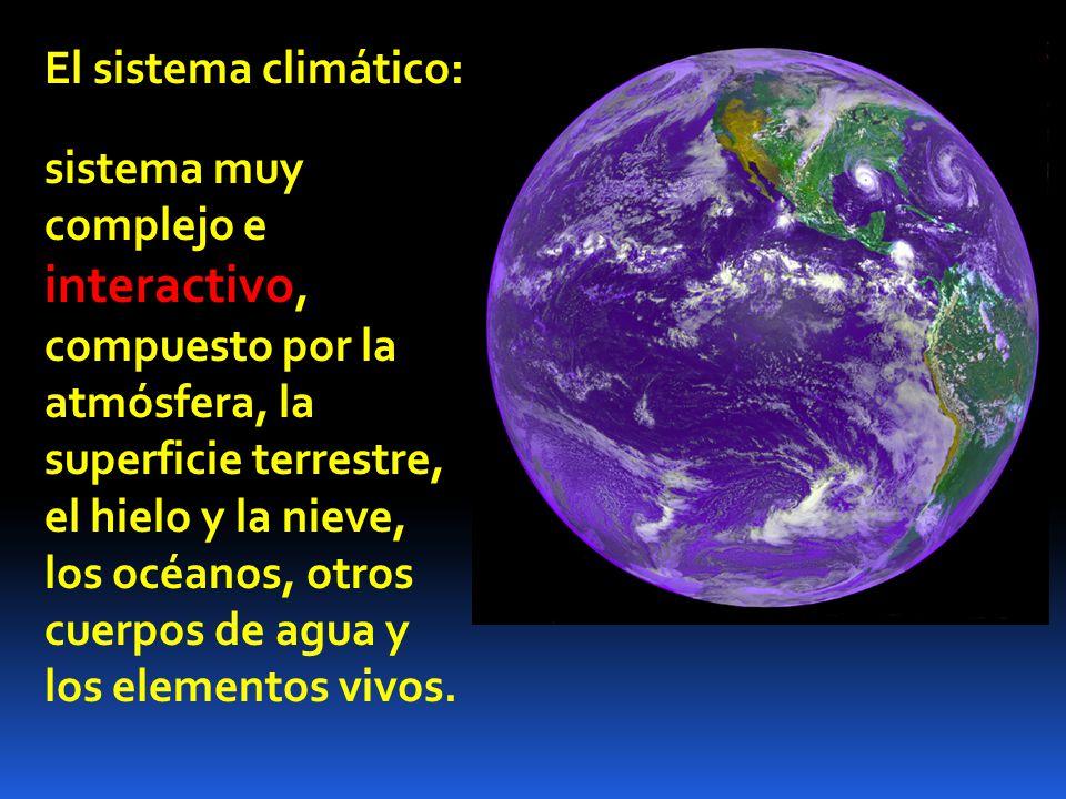 El sistema climático: sistema muy complejo e interactivo, compuesto por la atmósfera, la superficie terrestre, el hielo y la nieve, los océanos, otros cuerpos de agua y los elementos vivos.