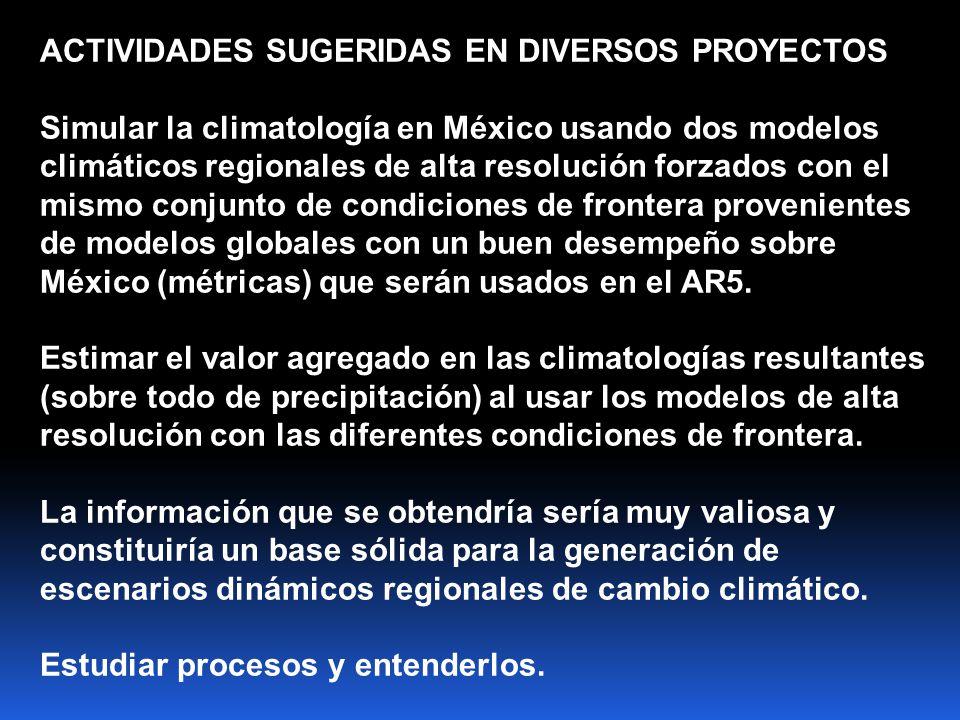 ACTIVIDADES SUGERIDAS EN DIVERSOS PROYECTOS Simular la climatología en México usando dos modelos climáticos regionales de alta resolución forzados con el mismo conjunto de condiciones de frontera provenientes de modelos globales con un buen desempeño sobre México (métricas) que serán usados en el AR5.