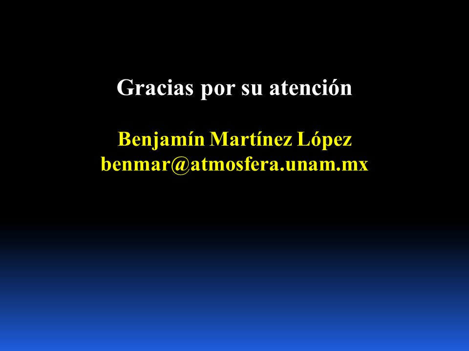 Gracias por su atención Benjamín Martínez López benmar@atmosfera.unam.mx