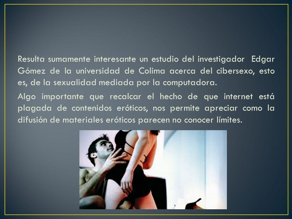 Resulta sumamente interesante un estudio del investigador Edgar Gómez de la universidad de Colima acerca del cibersexo, esto es, de la sexualidad medi