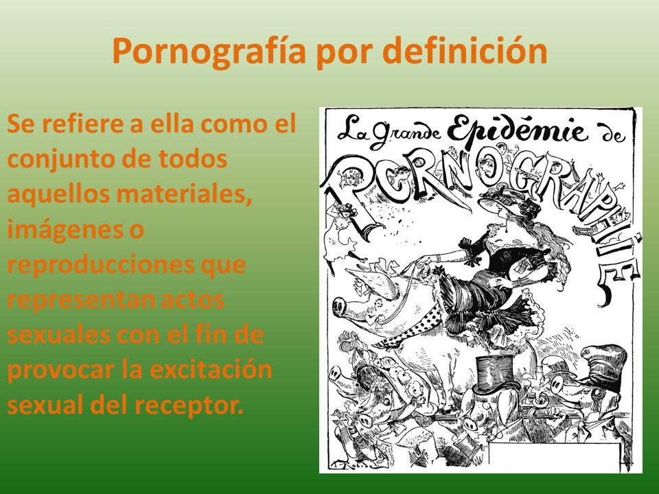 Pornografía por definición Se refiere a ella como el conjunto de todos aquellos materiales, imágenes o reproducciones que representan actos sexuales c