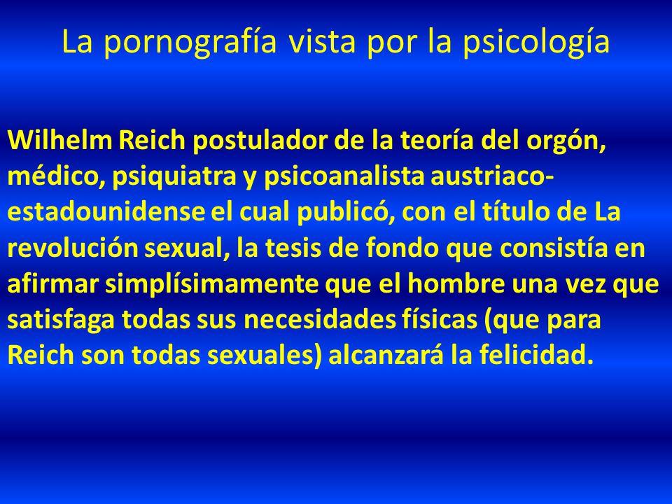 La pornografía vista por la psicología Wilhelm Reich postulador de la teoría del orgón, médico, psiquiatra y psicoanalista austriaco- estadounidense e