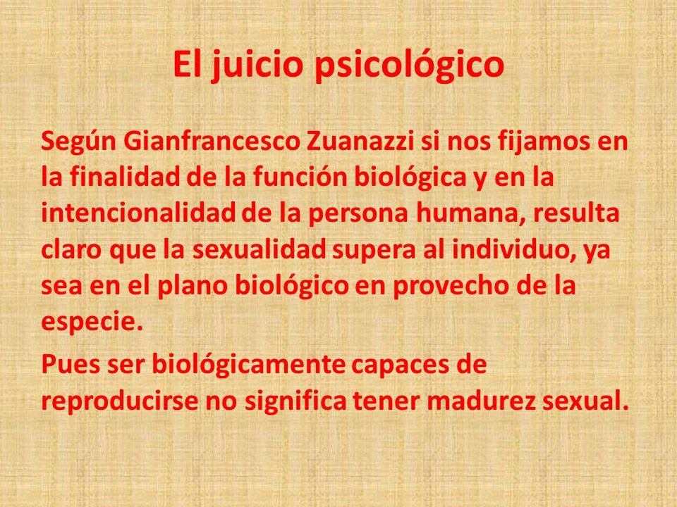 El juicio psicológico Según Gianfrancesco Zuanazzi si nos fijamos en la finalidad de la función biológica y en la intencionalidad de la persona humana