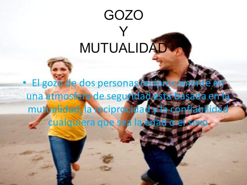 GOZO Y MUTUALIDAD El gozo de dos personas recíprocamente en una atmosfera de seguridad esta basada en la mutualidad, la reciprocidad y la confiabilidad cualquiera que sea la edad o el sexo