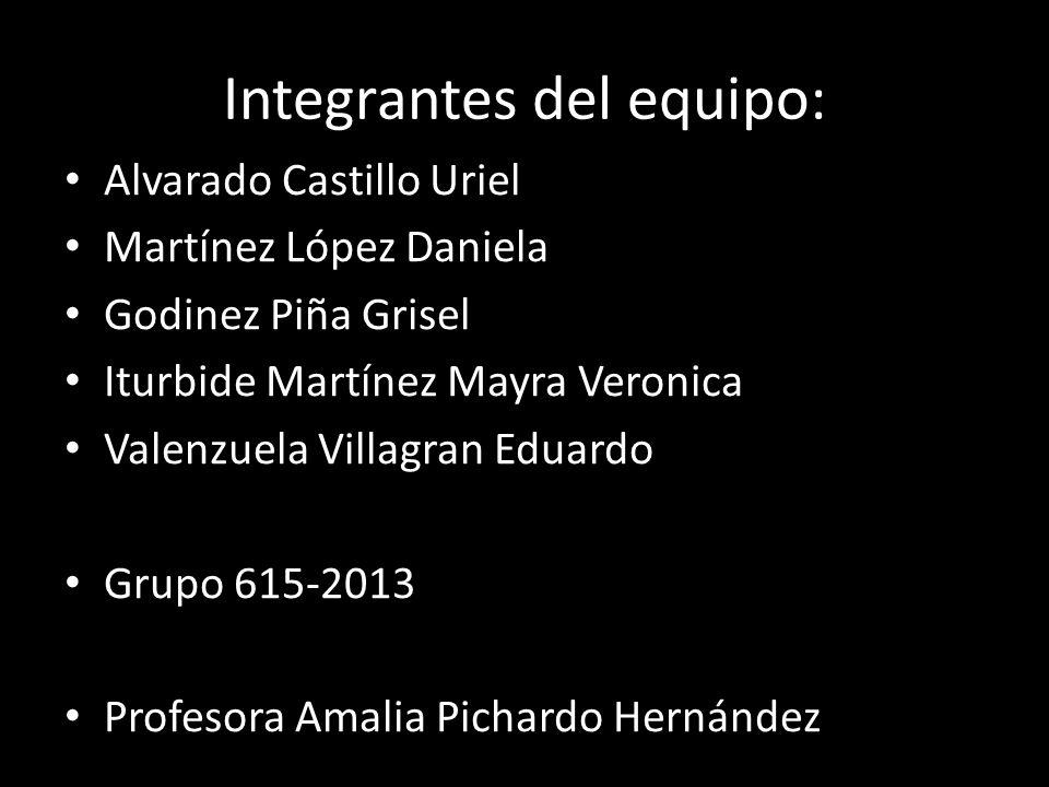 Integrantes del equipo: Alvarado Castillo Uriel Martínez López Daniela Godinez Piña Grisel Iturbide Martínez Mayra Veronica Valenzuela Villagran Eduar
