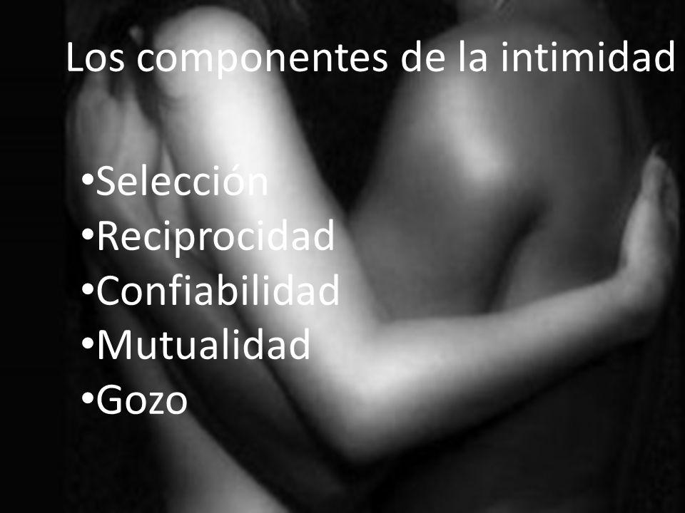 Los componentes de la intimidad Selección Reciprocidad Confiabilidad Mutualidad Gozo Los componentes de la intimidad