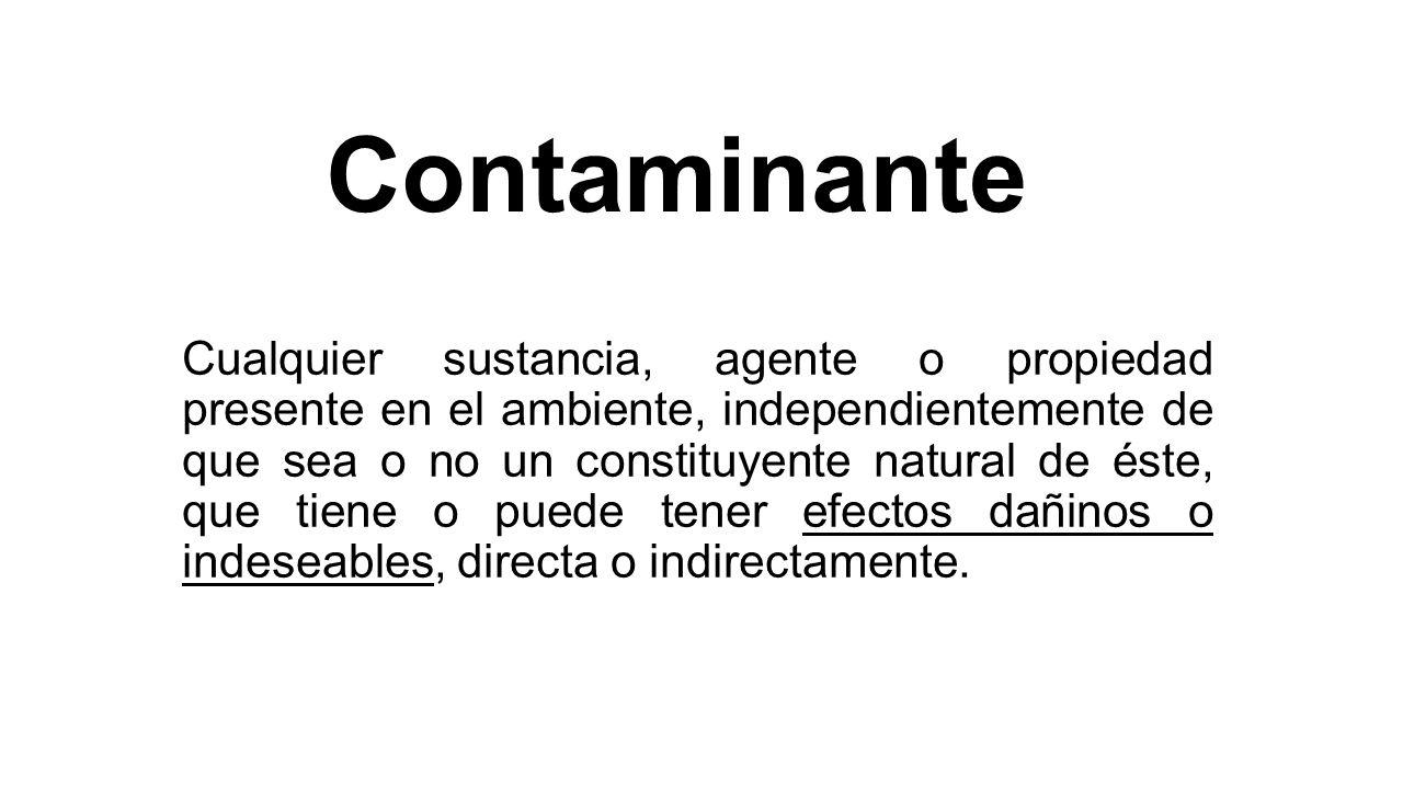 Contaminante Cualquier sustancia, agente o propiedad presente en el ambiente, independientemente de que sea o no un constituyente natural de éste, que