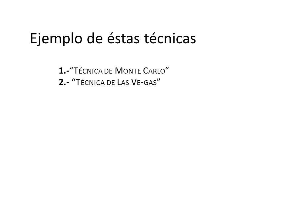 Ejemplo de éstas técnicas 1.-T ÉCNICA DE M ONTE C ARLO 2.- T ÉCNICA DE L AS V E - GAS