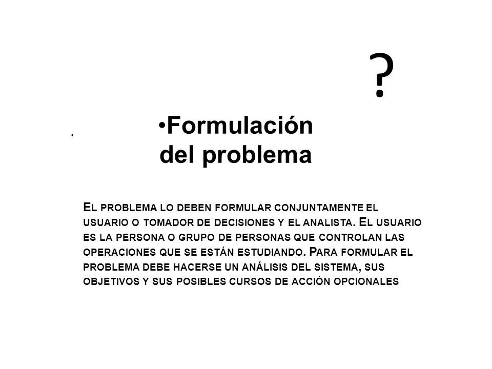 Formulación del problema. E L PROBLEMA LO DEBEN FORMULAR CONJUNTAMENTE EL USUARIO O TOMADOR DE DECISIONES Y EL ANALISTA. E L USUARIO ES LA PERSONA O G
