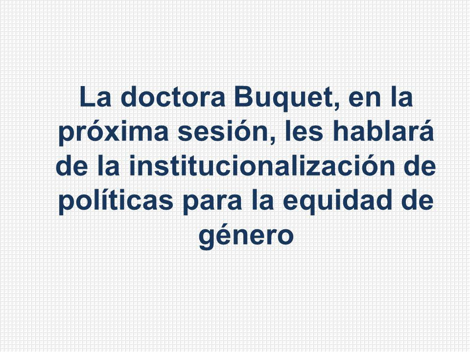 La doctora Buquet, en la próxima sesión, les hablará de la institucionalización de políticas para la equidad de género