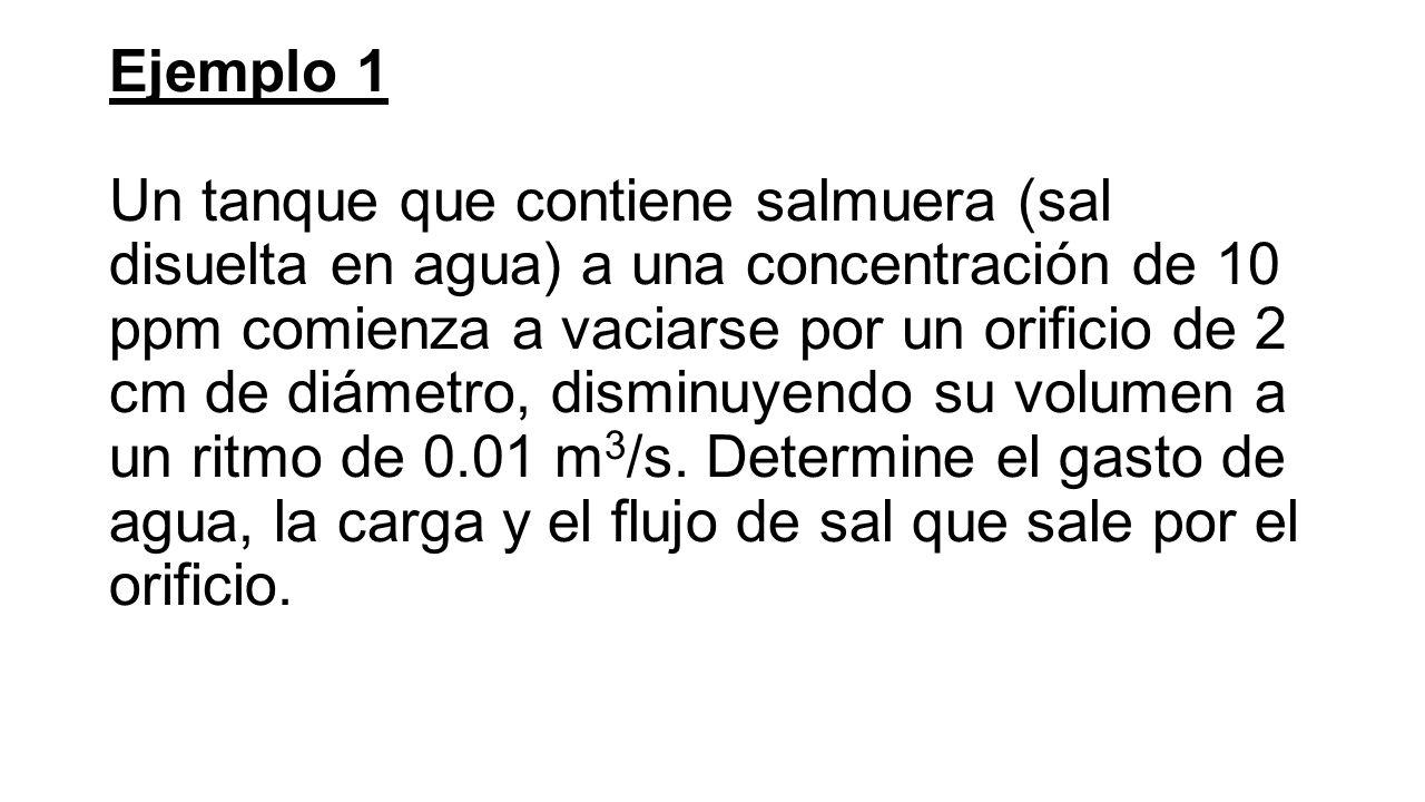 Ejemplo 1 Un tanque que contiene salmuera (sal disuelta en agua) a una concentración de 10 ppm comienza a vaciarse por un orificio de 2 cm de diámetro, disminuyendo su volumen a un ritmo de 0.01 m 3 /s.