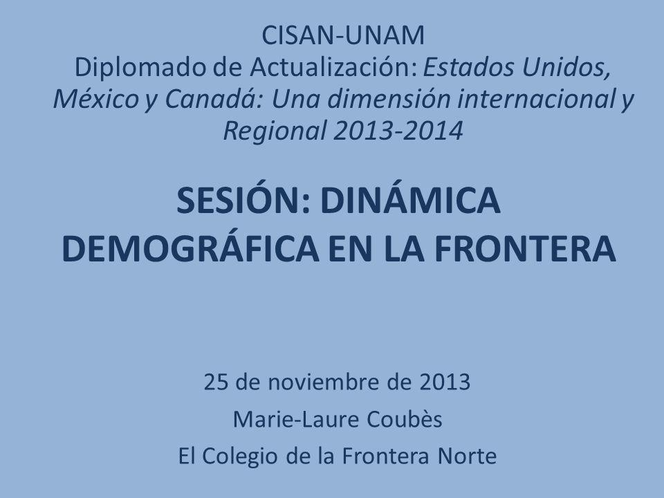 SESIÓN: DINÁMICA DEMOGRÁFICA EN LA FRONTERA 25 de noviembre de 2013 Marie-Laure Coubès El Colegio de la Frontera Norte CISAN-UNAM Diplomado de Actuali