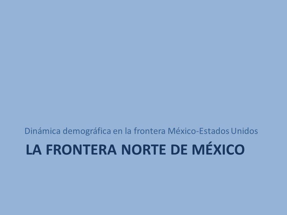 LA FRONTERA NORTE DE MÉXICO Dinámica demográfica en la frontera México-Estados Unidos