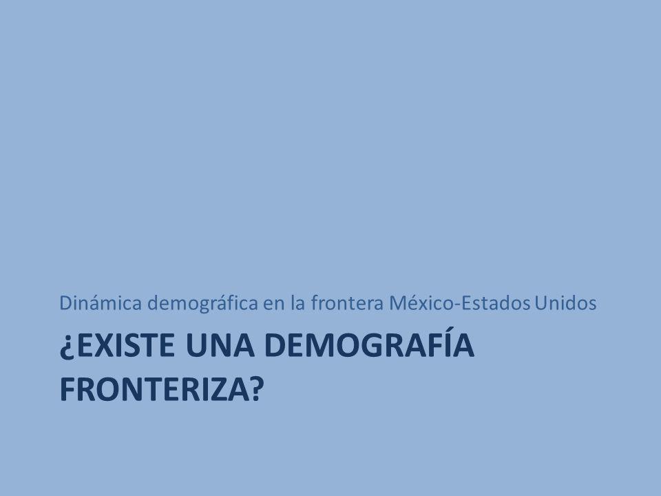 ¿EXISTE UNA DEMOGRAFÍA FRONTERIZA? Dinámica demográfica en la frontera México-Estados Unidos