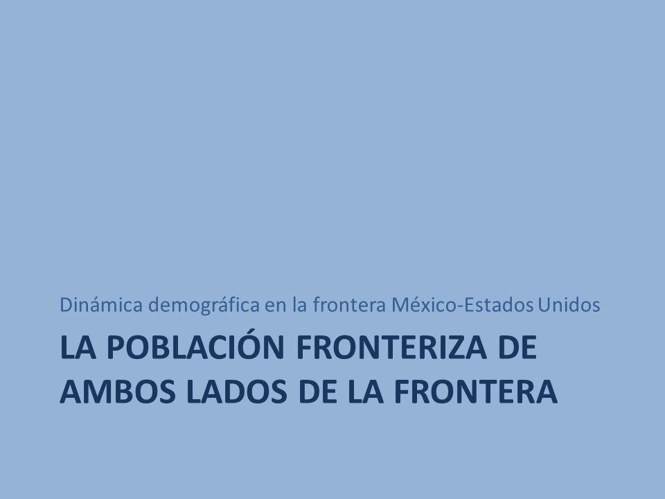 LA POBLACIÓN FRONTERIZA DE AMBOS LADOS DE LA FRONTERA Dinámica demográfica en la frontera México-Estados Unidos