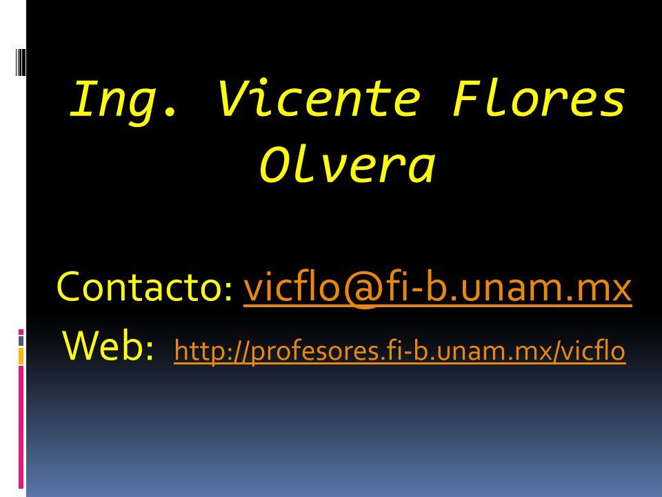 Ing. Vicente Flores Olvera Contacto: vicflo@fi-b.unam.mxvicflo@fi-b.unam.mx Web: http://profesores.fi-b.unam.mx/vicflohttp://profesores.fi-b.unam.mx/v