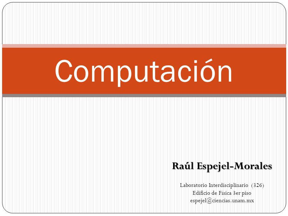 Computación Raúl Espejel-Morales Laboratorio Interdisciplinario (326) Edificio de Física 3er piso espejel@ciencias.unam.mx