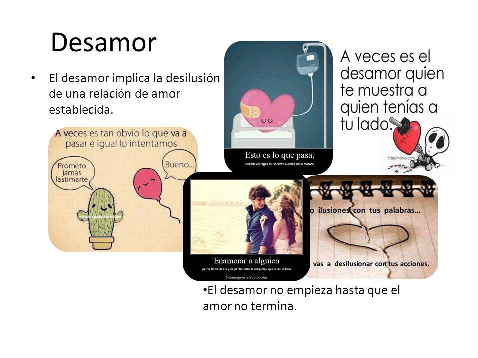 Desamor El desamor implica la desilusión de una relación de amor establecida. El desamor no empieza hasta que el amor no termina.