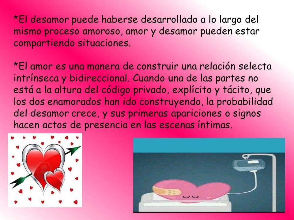 *El desamor puede haberse desarrollado a lo largo del mismo proceso amoroso, amor y desamor pueden estar compartiendo situaciones. *El amor es una man