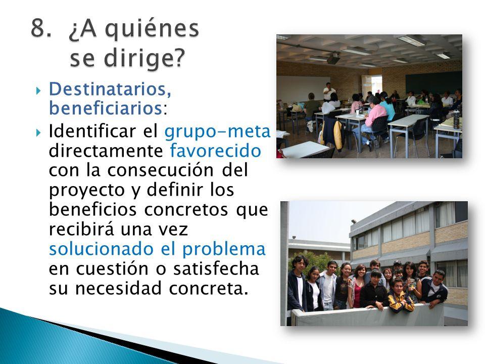 Destinatarios, beneficiarios: Identificar el grupo-meta directamente favorecido con la consecución del proyecto y definir los beneficios concretos que recibirá una vez solucionado el problema en cuestión o satisfecha su necesidad concreta.