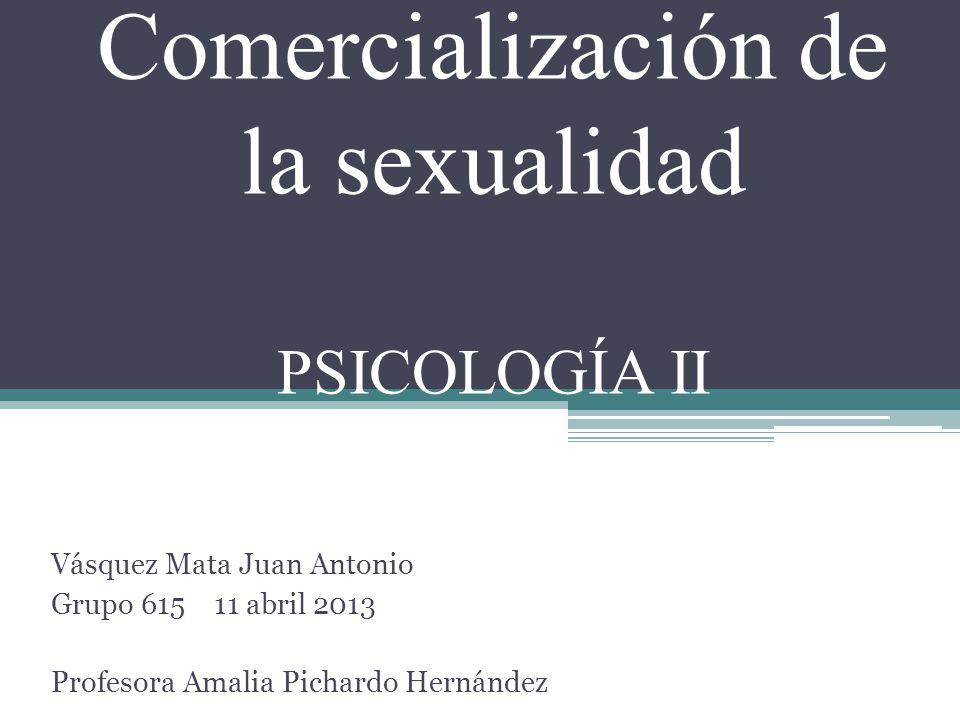 Comercialización de la sexualidad PSICOLOGÍA II Vásquez Mata Juan Antonio Grupo 615 11 abril 2013 Profesora Amalia Pichardo Hernández