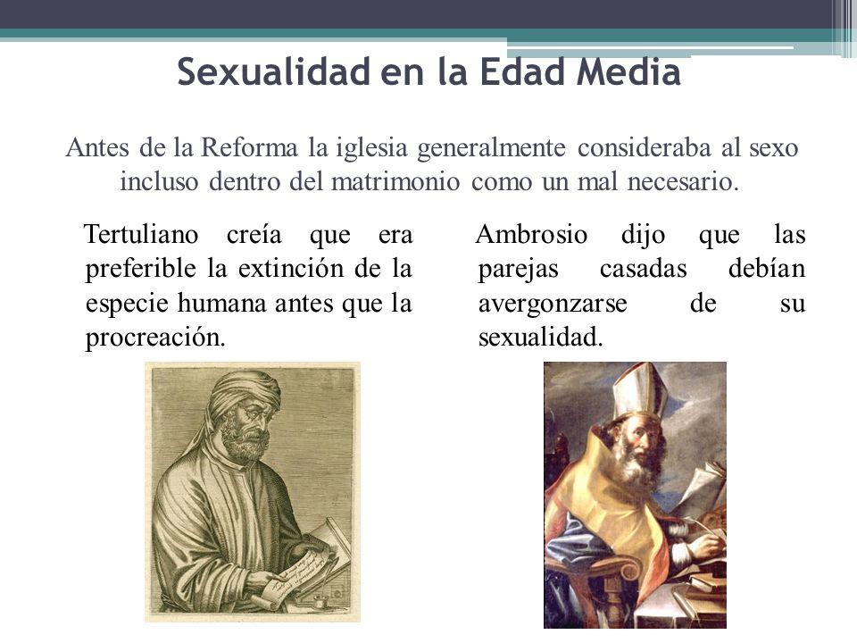 Sexualidad en la Edad Media Antes de la Reforma la iglesia generalmente consideraba al sexo incluso dentro del matrimonio como un mal necesario. Tertu