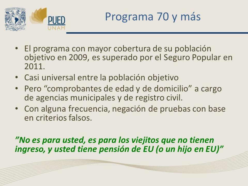 Programa 70 y más El programa con mayor cobertura de su población objetivo en 2009, es superado por el Seguro Popular en 2011. Casi universal entre la