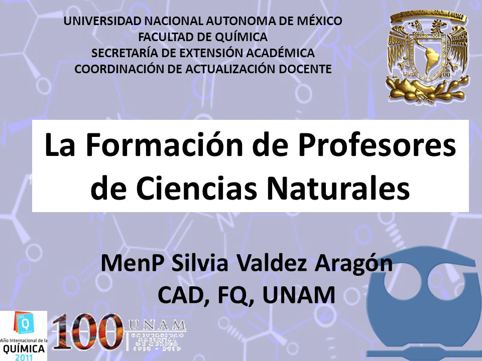 UNIVERSIDAD NACIONAL AUTONOMA DE MÉXICO FACULTAD DE QUÍMICA SECRETARÍA DE EXTENSIÓN ACADÉMICA COORDINACIÓN DE ACTUALIZACIÓN DOCENTE La Formación de Profesores de Ciencias Naturales MenP Silvia Valdez Aragón CAD, FQ, UNAM