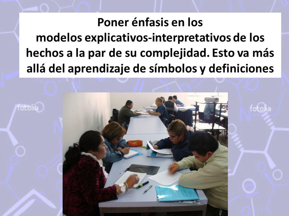 Poner énfasis en los modelos explicativos-interpretativos de los hechos a la par de su complejidad. Esto va más allá del aprendizaje de símbolos y def